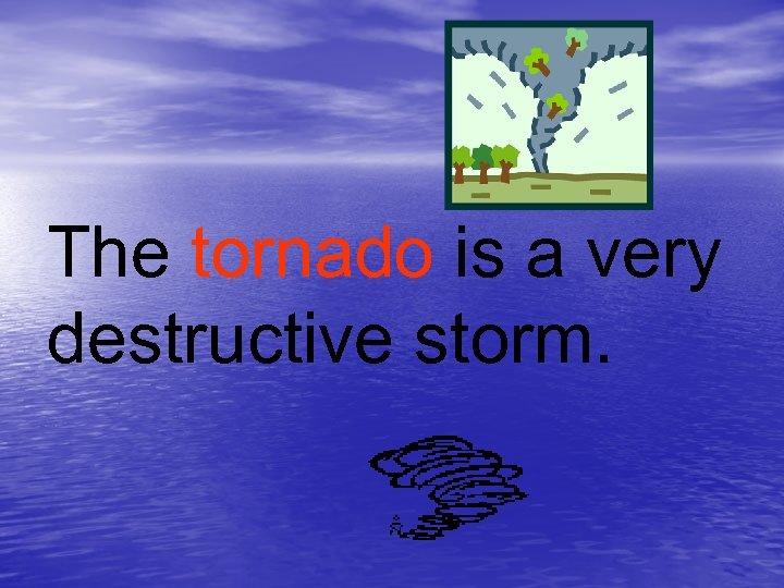 The tornado is a very destructive storm.