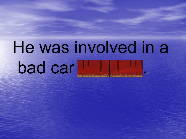 He was involved in a bad car accident.
