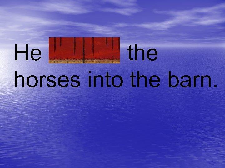 He coaxed the horses into the barn.