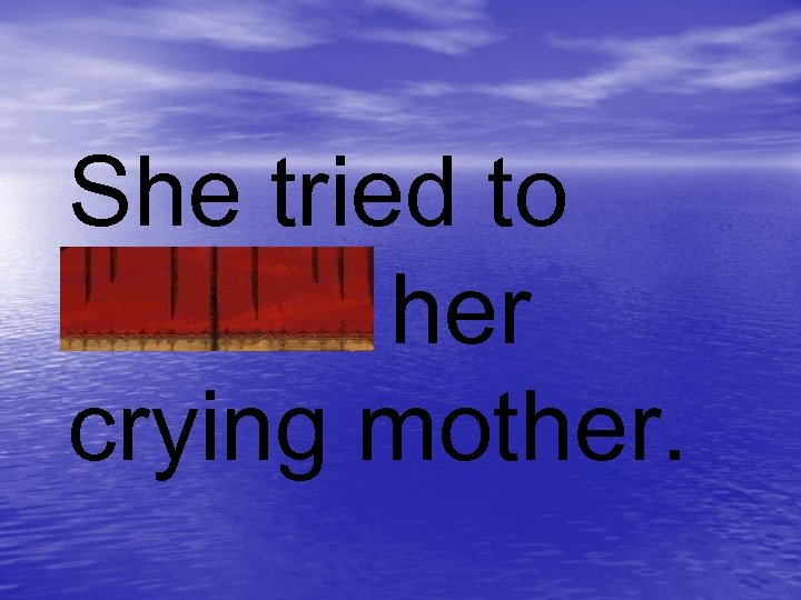 She tried to soothe her crying mother.