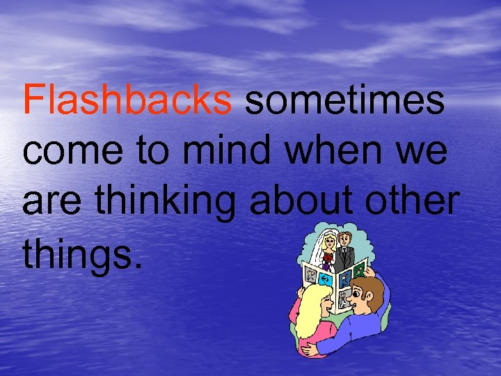 Flashbacks sometimes come to mind when we are thinking about other things.