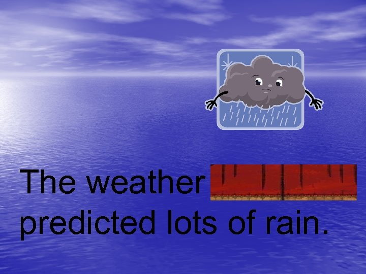 The weather advisory predicted lots of rain.