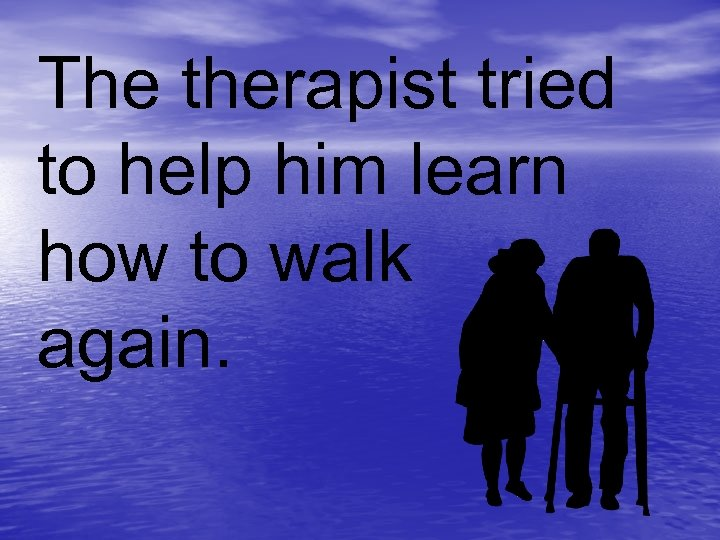 The therapist tried to help him learn how to walk again.