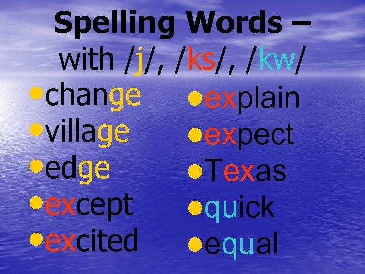 Spelling Words – with /j/, /ks/, /kw/ • change lexplain • village lexpect •