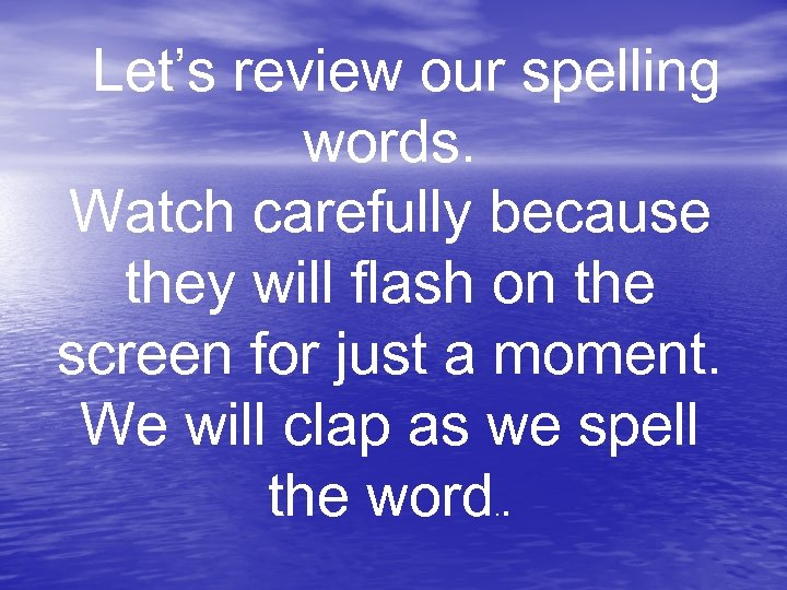 Let's review our spelling words. Watch carefully because they will flash on the screen