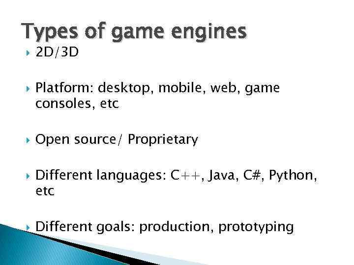 Types of game engines 2 D/3 D Platform: desktop, mobile, web, game consoles, etc