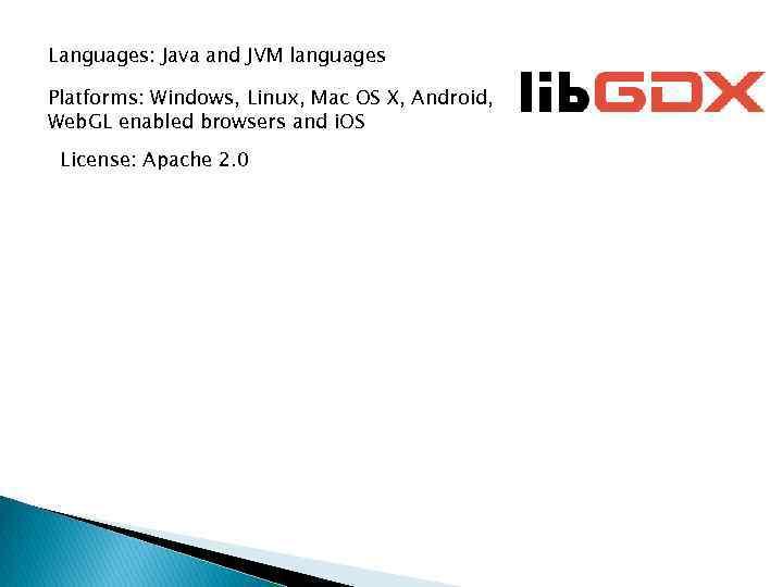 Languages: Java and JVM languages Platforms: Windows, Linux, Mac OS X, Android, Web. GL