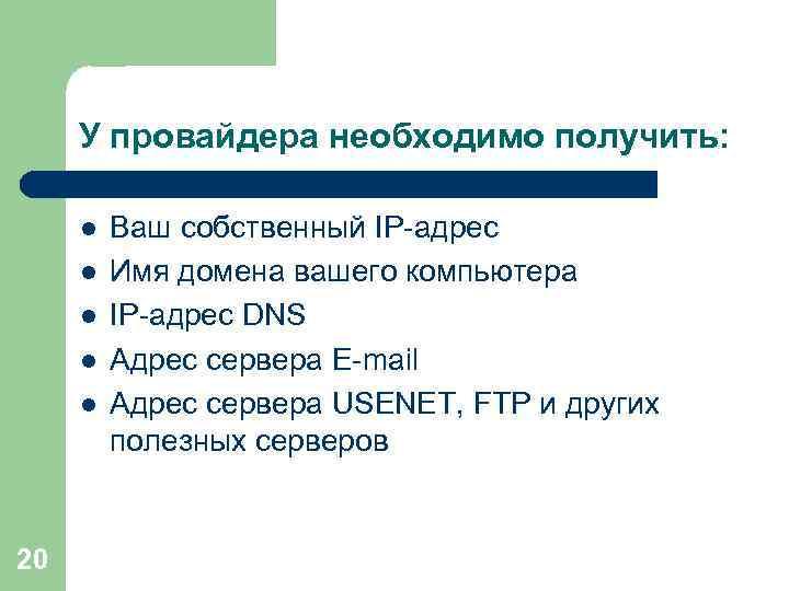 У провайдера необходимо получить: l l l 20 Ваш собственный IP-адрес Имя домена вашего