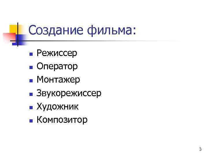 Создание фильма: n n n Режиссер Оператор Монтажер Звукорежиссер Художник Композитор 3