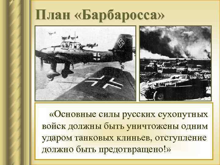 План «Барбаросса» «Основные силы русских сухопутных войск должны быть уничтожены одним ударом танковых клиньев,