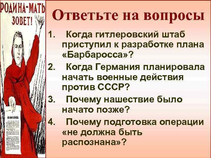 Ответьте на вопросы 1. Когда гитлеровский штаб приступил к разработке плана «Барбаросса» ? 2.