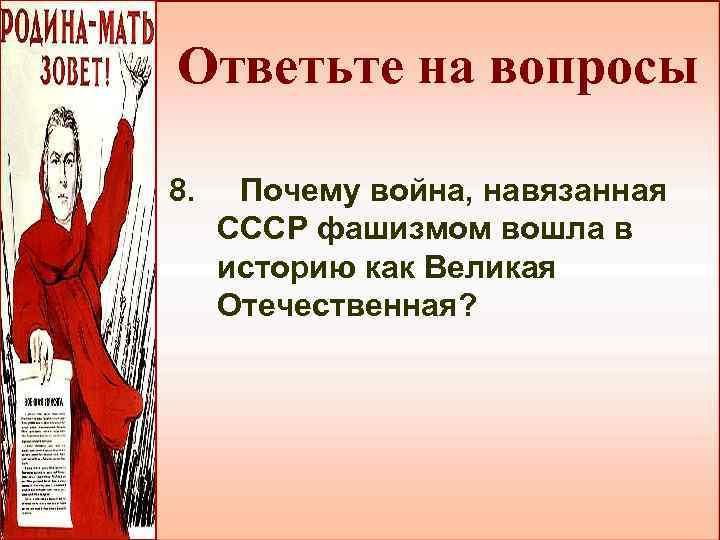 Ответьте на вопросы 8. Почему война, навязанная СССР фашизмом вошла в историю как Великая