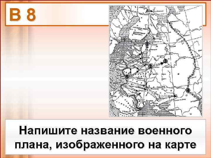 В 8 Напишите название военного плана, изображенного на карте