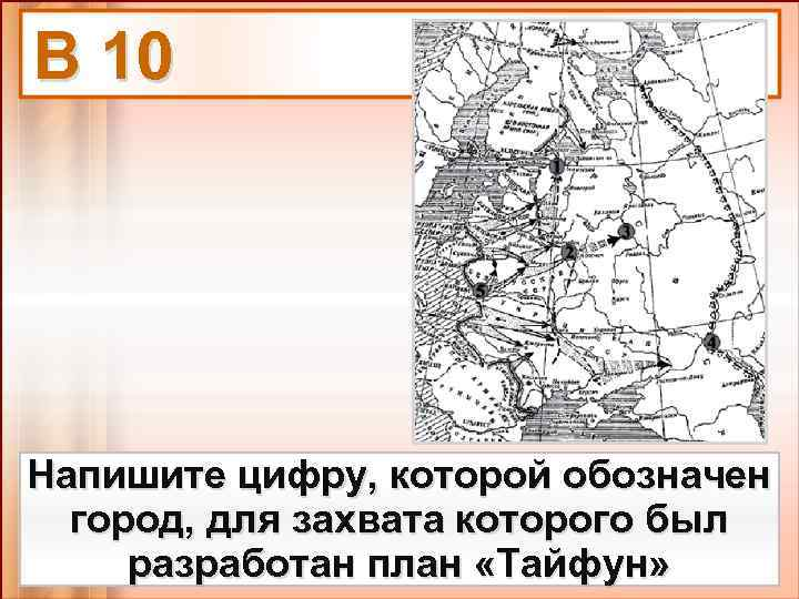 В 10 Напишите цифру, которой обозначен город, для захвата которого был разработан план «Тайфун»