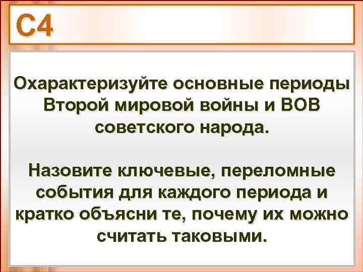 С 4 Охарактеризуйте основные периоды Второй мировой войны и ВОВ советского народа. Назовите ключевые,