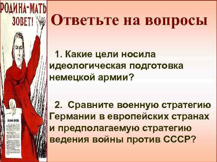 Ответьте на вопросы 1. Какие цели носила идеологическая подготовка немецкой армии? 2. Сравните военную