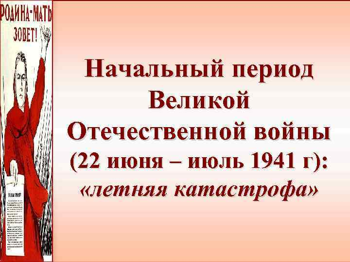 Начальный период Великой Отечественной войны (22 июня – июль 1941 г): «летняя катастрофа»