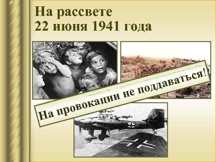 На рассвете 22 июня 1941 года На вок про ин аци дда по е
