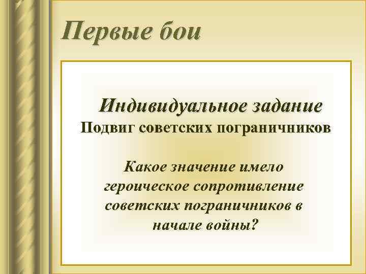 Первые бои Индивидуальное задание Подвиг советских пограничников Какое значение имело героическое сопротивление 4 в