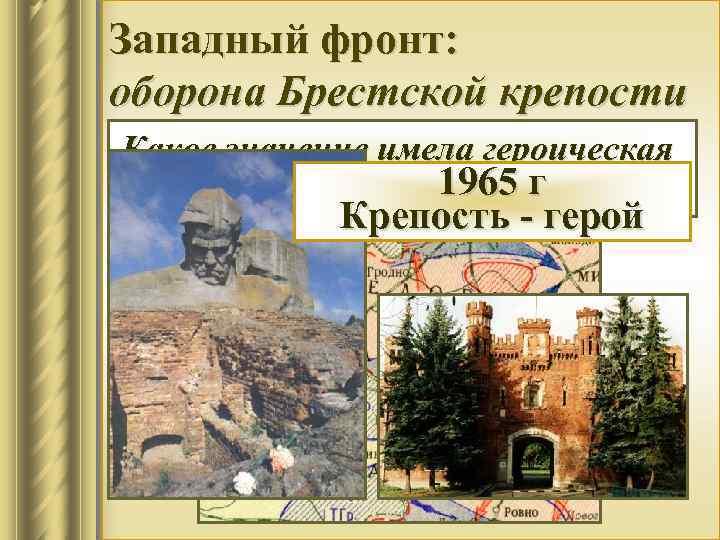 Западный фронт: оборона Брестской крепости Какое значение имела героическая 1965 г оборона Брестской крепости?