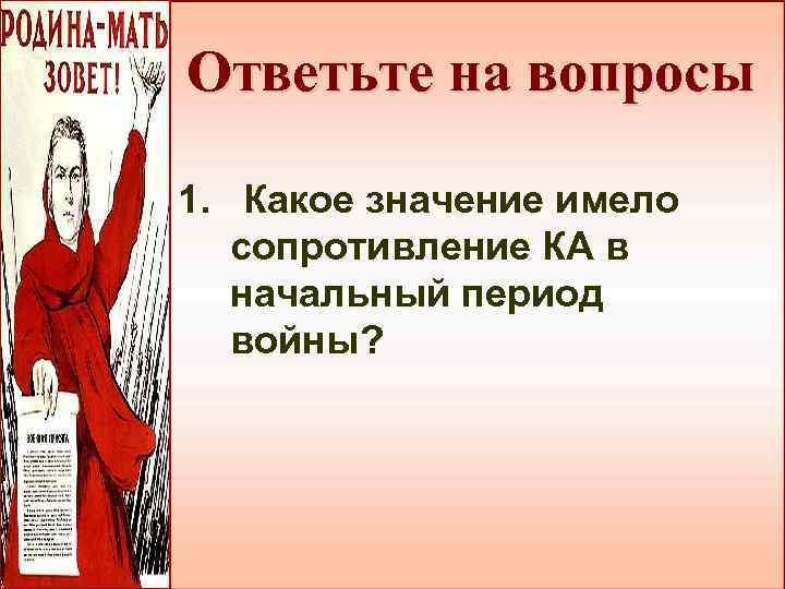 Ответьте на вопросы 1. Какое значение имело сопротивление КА в начальный период войны?