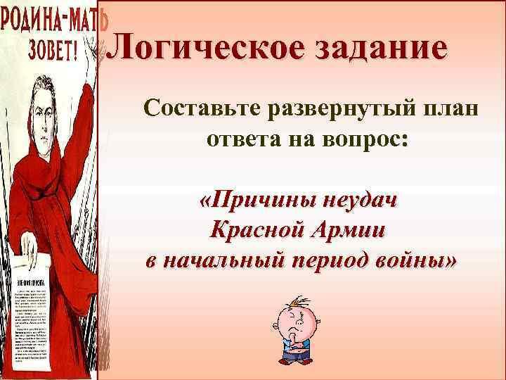 Логическое задание Составьте развернутый план ответа на вопрос: «Причины неудач Красной Армии в начальный