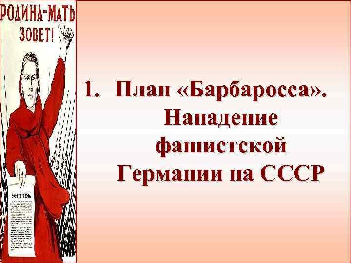 1. План «Барбаросса» . Нападение фашистской Германии на СССР
