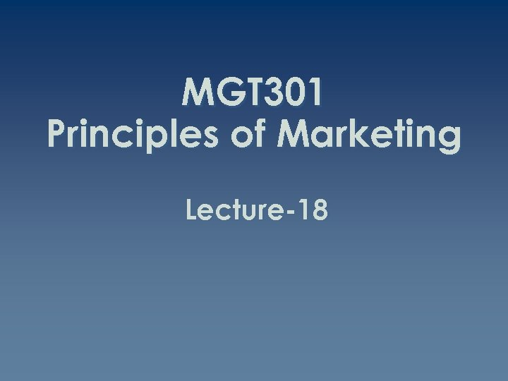MGT 301 Principles of Marketing Lecture-18