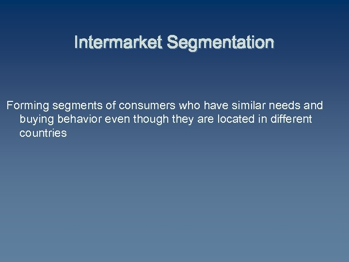 Intermarket Segmentation Forming segments of consumers who have similar needs and buying behavior even