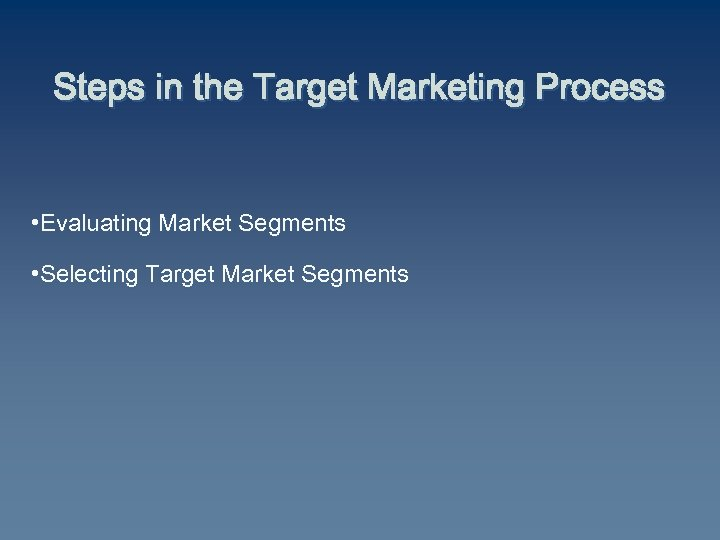 Steps in the Target Marketing Process • Evaluating Market Segments • Selecting Target Market