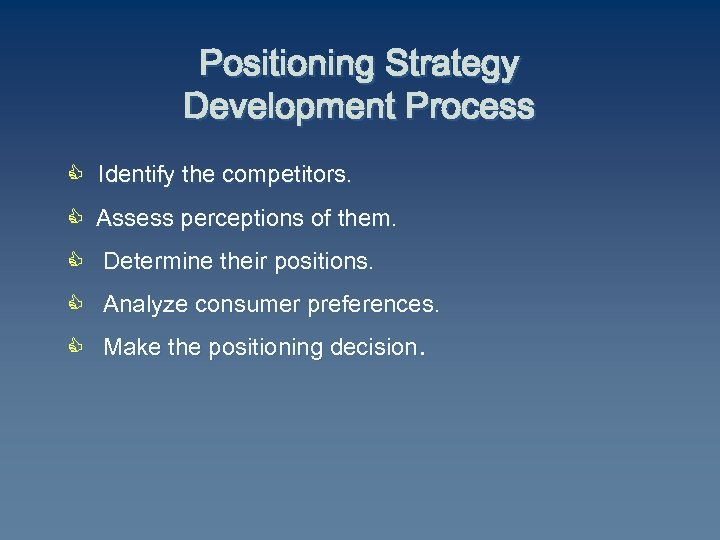 Positioning Strategy Development Process C Identify the competitors. C Assess perceptions of them. C