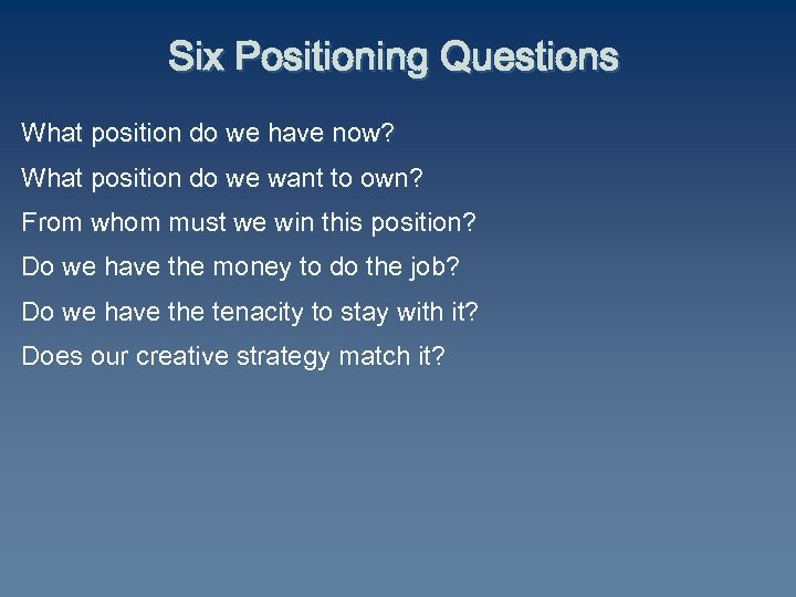 Six Positioning Questions What position do we have now? What position do we want
