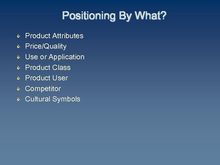 Positioning By What? C C C C Product Attributes Price/Quality Use or Application Product