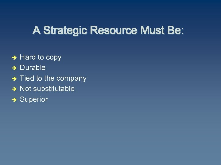 A Strategic Resource Must Be: è è è Hard to copy Durable Tied to