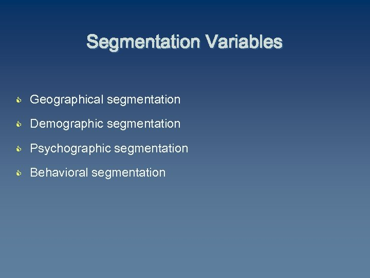 Segmentation Variables C Geographical segmentation C Demographic segmentation C Psychographic segmentation C Behavioral segmentation