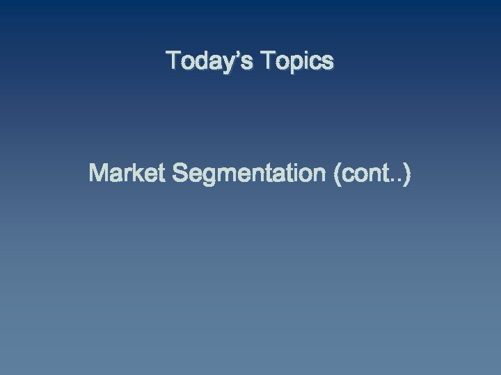 Today's Topics Market Segmentation (cont. . )