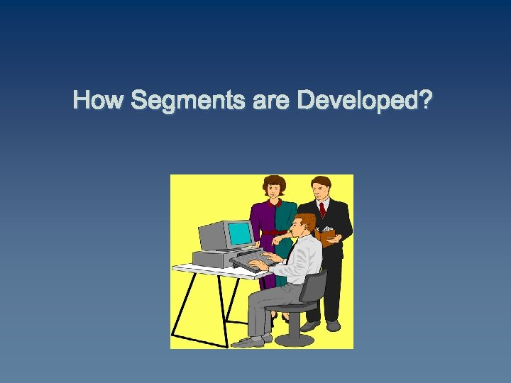 How Segments are Developed?