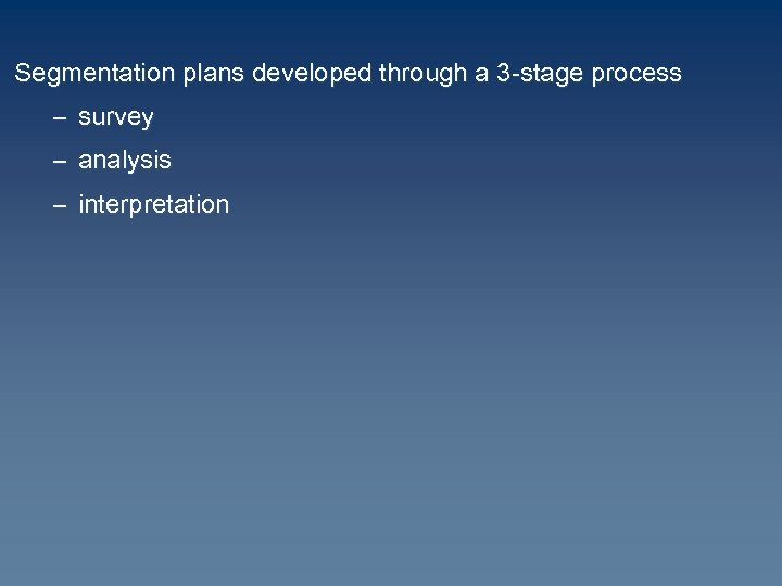 Segmentation plans developed through a 3 -stage process – survey – analysis – interpretation