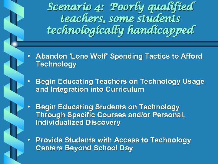 Scenario 4: Poorly qualified teachers, some students technologically handicapped • Abandon 'Lone Wolf' Spending
