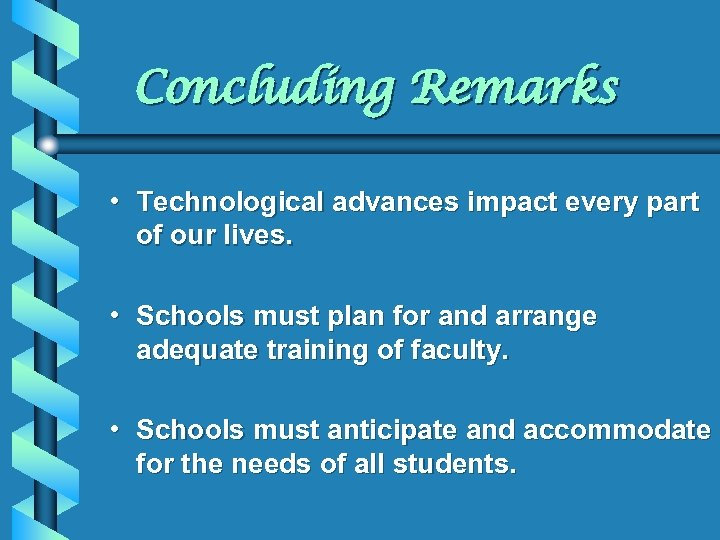 Concluding Remarks • Technological advances impact every part of our lives. • Schools must