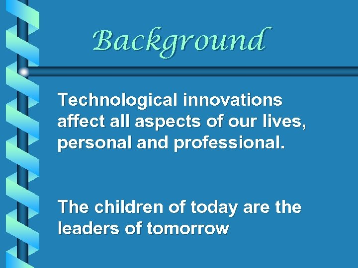 Background Technological innovations affect all aspects of our lives, personal and professional. The children