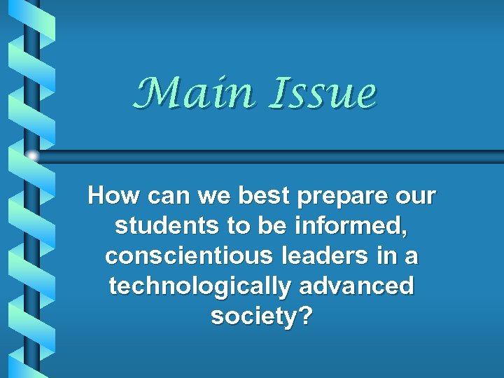 Main Issue How can we best prepare our students to be informed, conscientious leaders