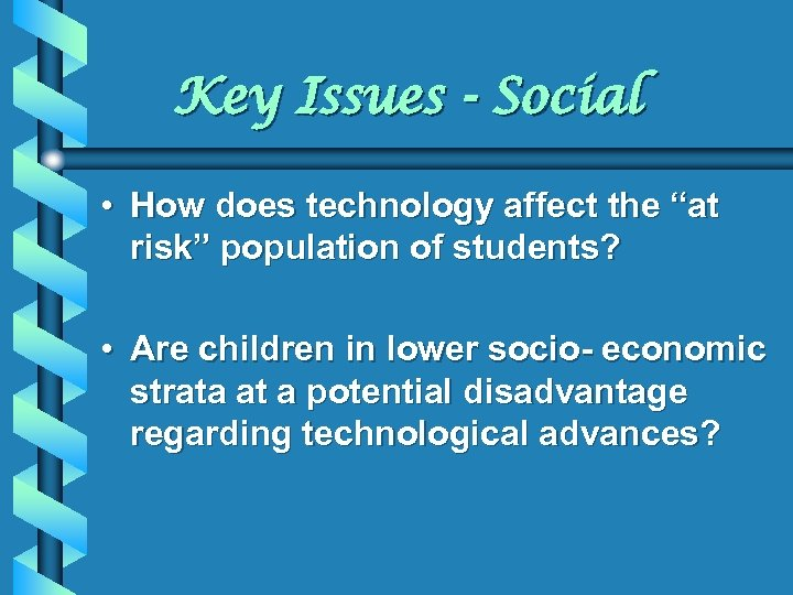 "Key Issues - Social • How does technology affect the ""at risk"" population of"