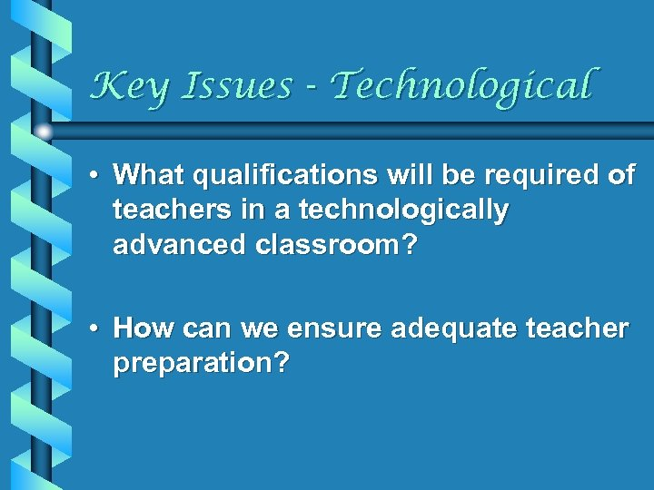 Key Issues - Technological • What qualifications will be required of teachers in a