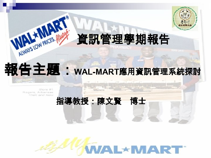 資訊管理學期報告 報告主題:WAL-MART應用資訊管理系統探討 指導教授:陳文賢 博士