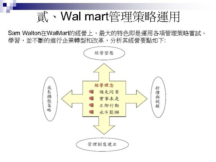 貳、Wal mart管理策略運用 Sam Walton在Wal. Mart的經營上,最大的特色即是運用各項管理策略嘗試、 學習,並不斷的進行企業轉型和改革,分析其經營要點如下: