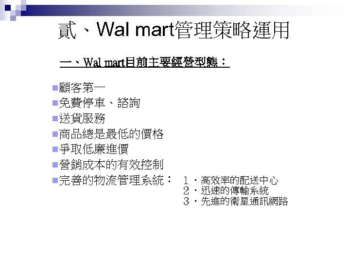 貳、Wal mart管理策略運用 一、Wal mart目前主要經營型態: n顧客第一 n免費停車、諮詢 n送貨服務 n商品總是最低的價格 n爭取低廉進價 n營銷成本的有效控制 n完善的物流管理系統: 1.高效率的配送中心 2.迅速的傳輸系統 3.先進的衛星通訊網路