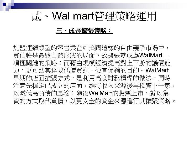 貳、Wal mart管理策略運用 三、成長擴張策略: 加盟連鎖類型的零售業在如美國這樣的自由競爭市場中, 寡佔將是最終自然形成的局面,故擴張就成為Wal. Mart一 項極關鍵的策略;而藉由規模經濟提高對上下游的議價能 力,更可助其達成低價買進、便宜促銷的目的。Wal. Mart 早期的店面擴張方式,是利用高度財務槓桿的做法,同時 注意先穩定已成立的店面,維持收入來源後再投資下一家, 以減低高負債的風險;隨後Wal. Mart的股票上市,就以集 資的方式取代負債,以更安全的資金來源進行其擴張策略。