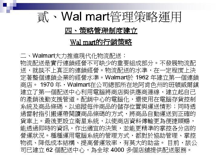 貳、Wal mart管理策略運用 四、策略管理制度建立 Wal mart的行銷策略 二、Walmart大力推進現代化物流配送: 物流配送是實行連鎖經營不可缺少的重要組成部分。不發展物流配 送,就談不上真正的連鎖經營。物流配送的水準,在一定程度上決 定著整個連鎖企業的經營水準。Walmart於 1962 年建立第一個連鎖 商店。 1970 年,Walmart在公司總部所在地阿肯色州的班頓威爾鎮
