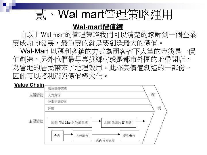 貳、Wal mart管理策略運用 Wal-mart價值鏈 由以上Wal mart的管理策略我們可以清楚的瞭解到一個企業 要成功的發展,最重要的就是要創造最大的價值。 Wal-Mart 以薄利多銷的方式為顧客省下大筆的金錢是一價 值創造,另外他們最早專挑鄉村或是都市外圍的地帶開店, 為當地的居民帶來了地理效用,此亦其價值創造的一部份。 因此可以將利潤與價值極大化。 Value Chain